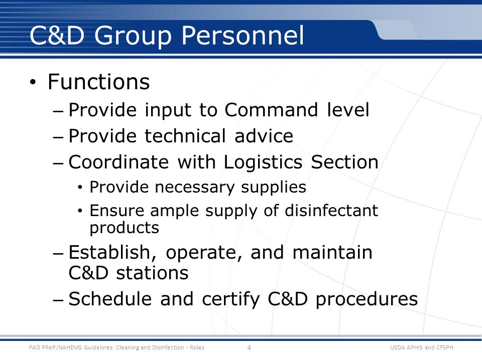 Functions – Provide input to Command level – Provide technical advice – Coordinate with Logistics Section Provide necessary supplies Ensure ample supply of disinfectant products – Establish, operate, and maintain C&D stations – Schedule and certify C&D procedures USDA APHIS and CFSPHFAD PReP/NAHEMS Guidelines: Cleaning and Disinfection - Roles C&D Group Personnel 4