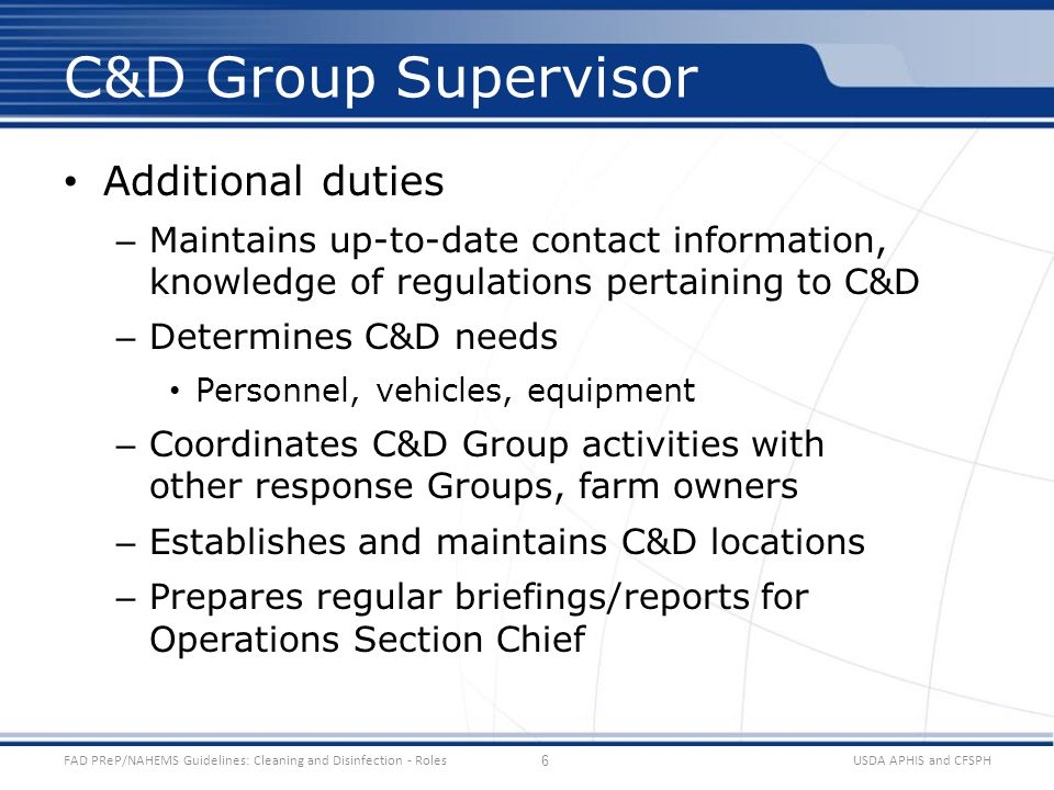 Additional duties – Maintains up-to-date contact information, knowledge of regulations pertaining to C&D – Determines C&D needs Personnel, vehicles, equipment – Coordinates C&D Group activities with other response Groups, farm owners – Establishes and maintains C&D locations – Prepares regular briefings/reports for Operations Section Chief USDA APHIS and CFSPHFAD PReP/NAHEMS Guidelines: Cleaning and Disinfection - Roles C&D Group Supervisor 6