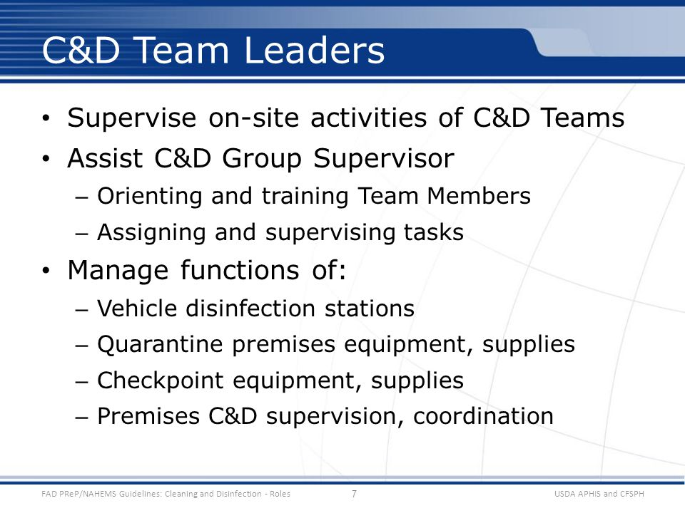 Supervise on-site activities of C&D Teams Assist C&D Group Supervisor – Orienting and training Team Members – Assigning and supervising tasks Manage functions of: – Vehicle disinfection stations – Quarantine premises equipment, supplies – Checkpoint equipment, supplies – Premises C&D supervision, coordination USDA APHIS and CFSPHFAD PReP/NAHEMS Guidelines: Cleaning and Disinfection - Roles C&D Team Leaders 7