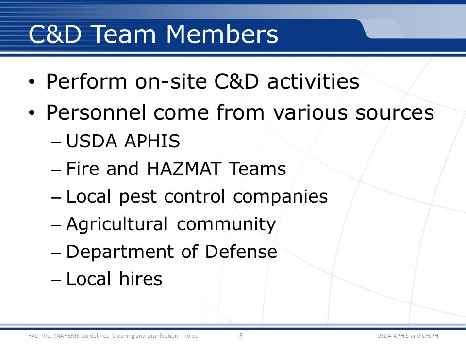 Perform on-site C&D activities Personnel come from various sources – USDA APHIS – Fire and HAZMAT Teams – Local pest control companies – Agricultural community – Department of Defense – Local hires USDA APHIS and CFSPHFAD PReP/NAHEMS Guidelines: Cleaning and Disinfection - Roles C&D Team Members 8