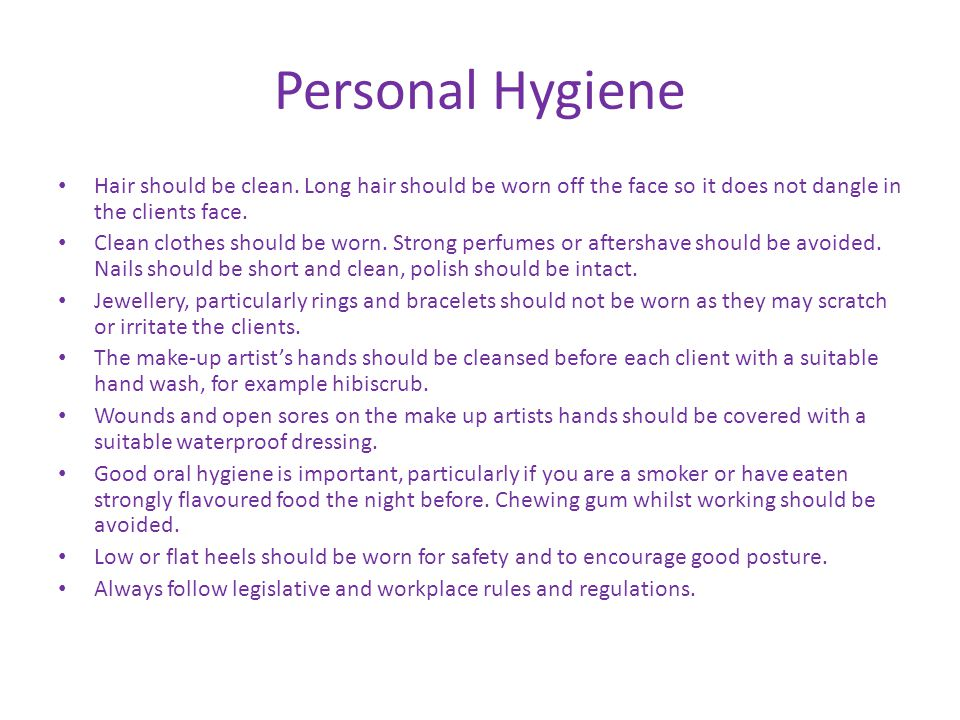 Personal Hygiene Hair should be clean. Long hair should be worn off the face so it does not dangle in the clients face. Clean clothes should be worn.