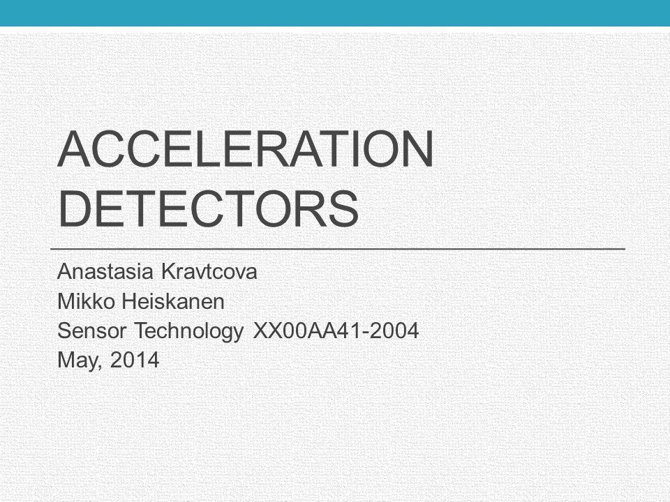 ACCELERATION DETECTORS Anastasia Kravtcova Mikko Heiskanen Sensor Technology XX00AA41-2004 May, 2014