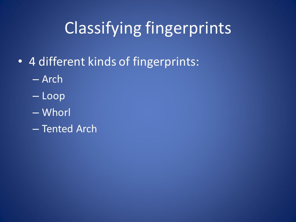 Classifying fingerprints 4 different kinds of fingerprints: – Arch – Loop – Whorl – Tented Arch