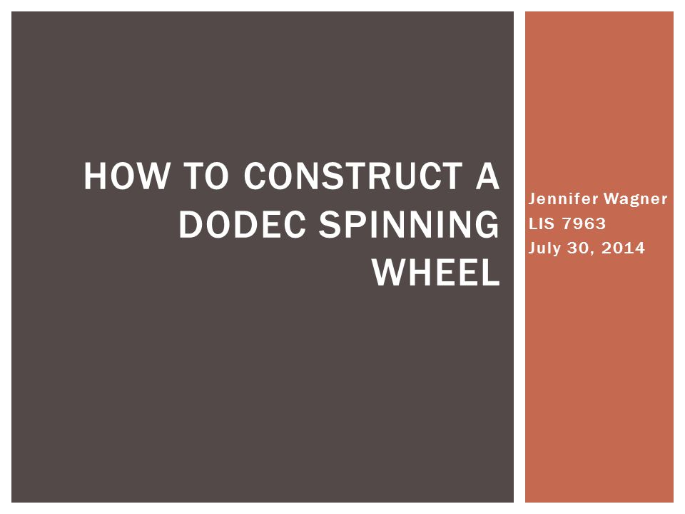 Jennifer Wagner LIS 7963 July 30, 2014 HOW TO CONSTRUCT A DODEC SPINNING WHEEL