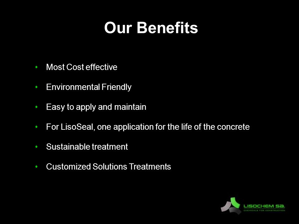 Our Benefits Most Cost effective Environmental Friendly Easy to apply and maintain For LisoSeal, one application for the life of the concrete Sustainable treatment Customized Solutions Treatments