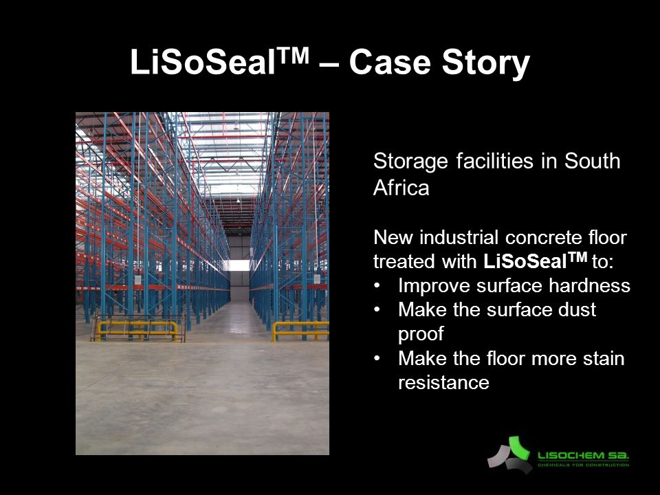 LiSoSeal TM – Case Story Storage facilities in South Africa New industrial concrete floor treated with LiSoSeal TM to: Improve surface hardness Make the surface dust proof Make the floor more stain resistance
