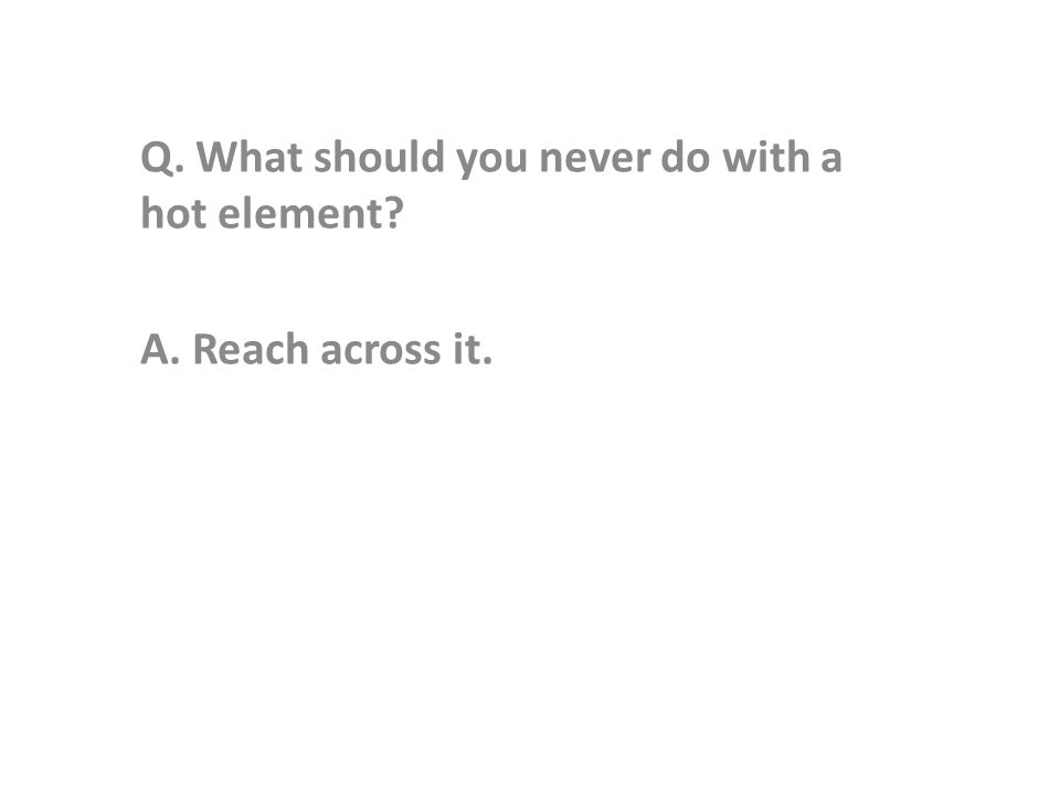 Q. What should you never do with a hot element A. Reach across it.