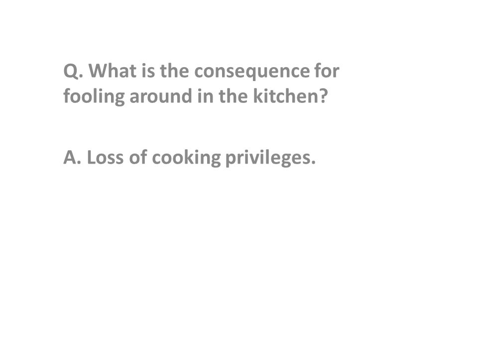 Q. What is the consequence for fooling around in the kitchen A. Loss of cooking privileges.