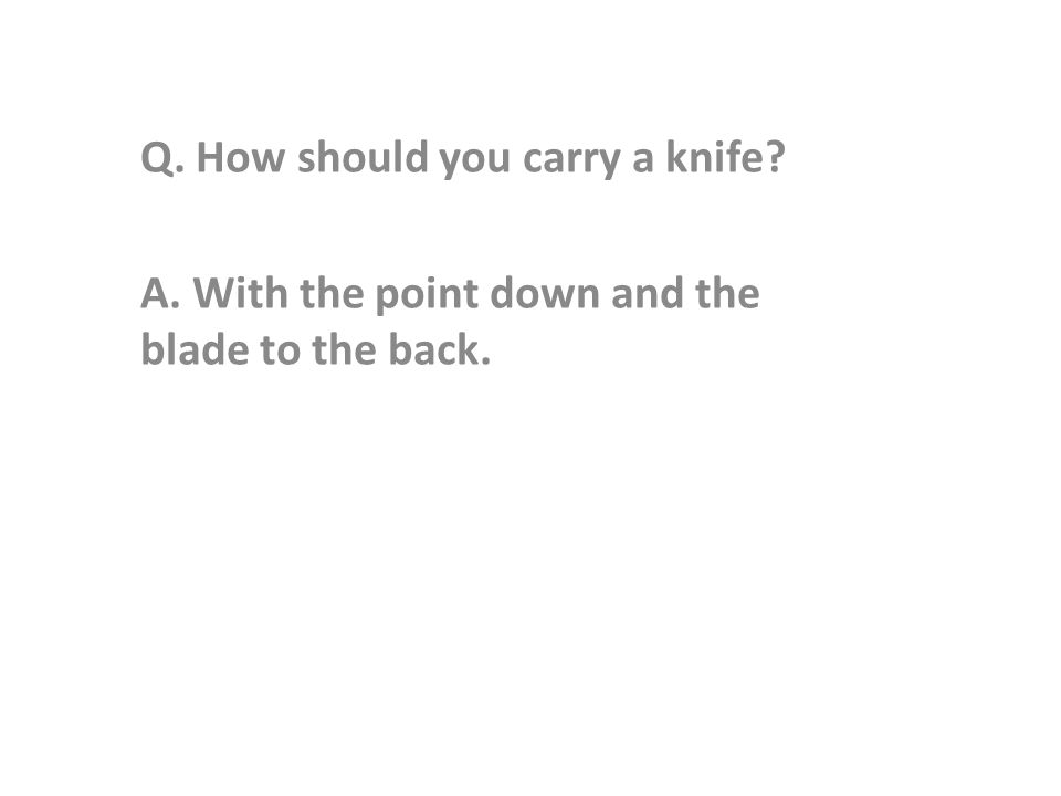 Q. How should you carry a knife A. With the point down and the blade to the back.
