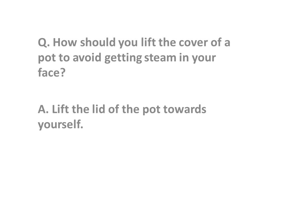 Q. How should you lift the cover of a pot to avoid getting steam in your face.