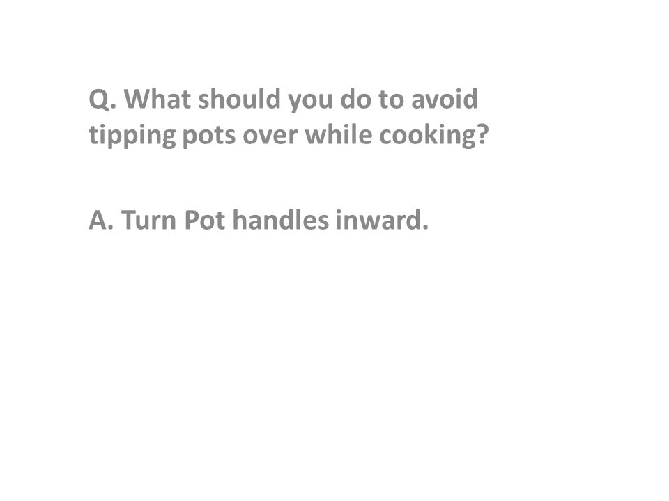 Q. What should you do to avoid tipping pots over while cooking A. Turn Pot handles inward.
