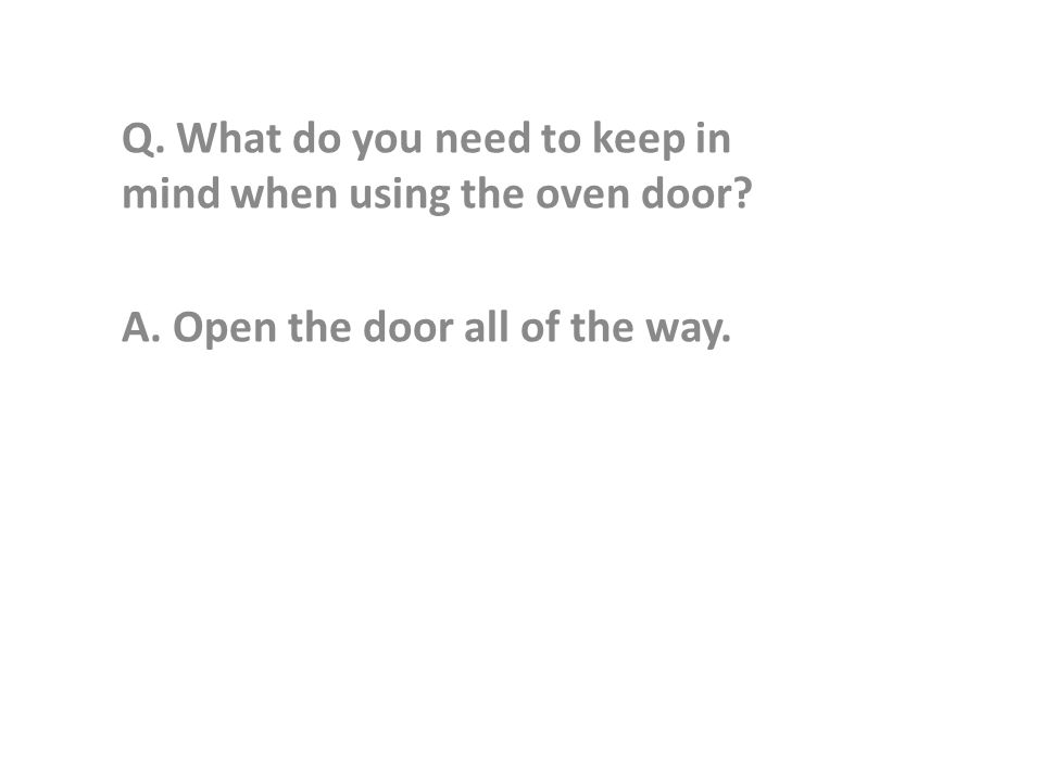 Q. What do you need to keep in mind when using the oven door A. Open the door all of the way.
