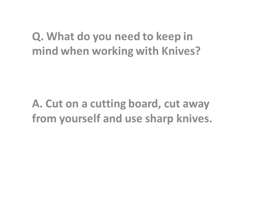 Q. What do you need to keep in mind when working with Knives.