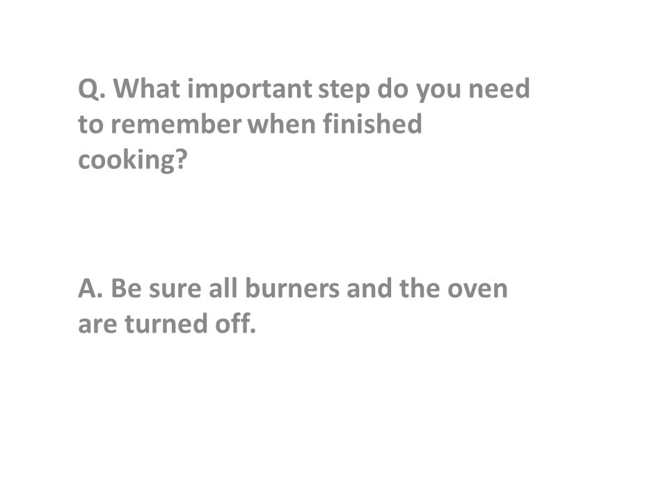 Q. What important step do you need to remember when finished cooking.