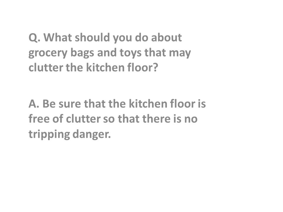 Q. What should you do about grocery bags and toys that may clutter the kitchen floor.