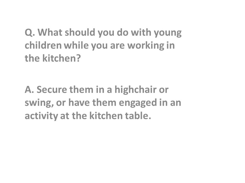 Q. What should you do with young children while you are working in the kitchen.