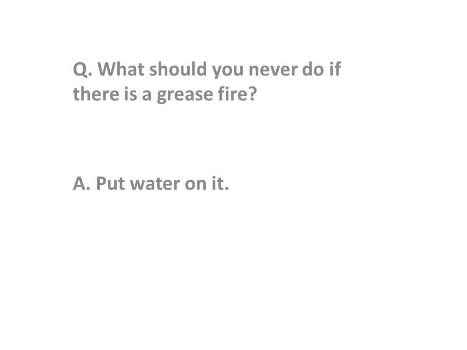 Q. What should you never do if there is a grease fire A. Put water on it.