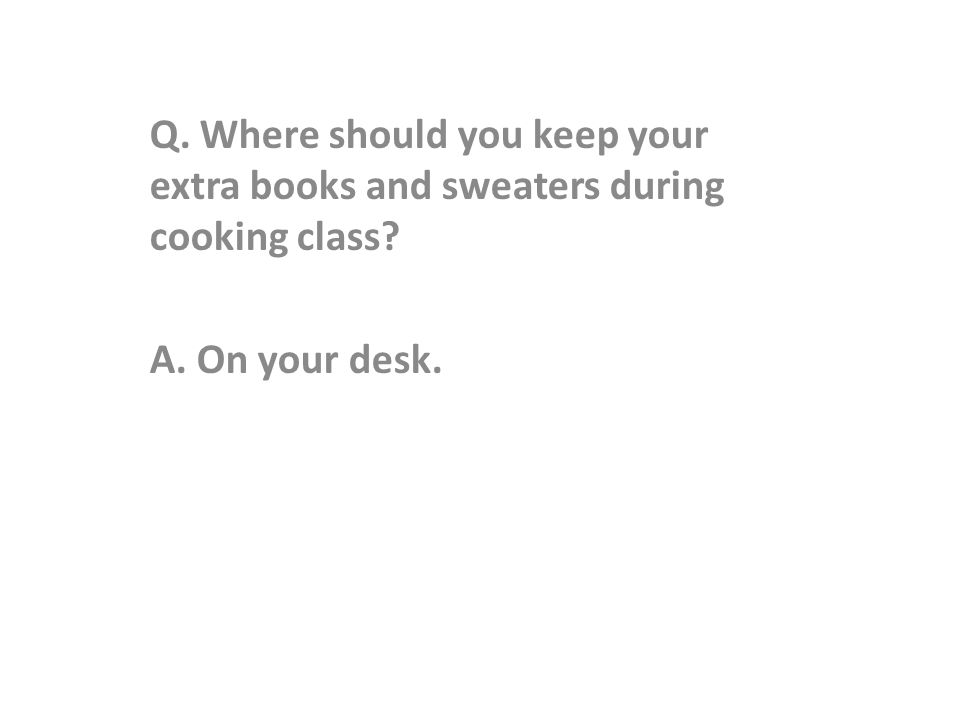 Q. Where should you keep your extra books and sweaters during cooking class A. On your desk.