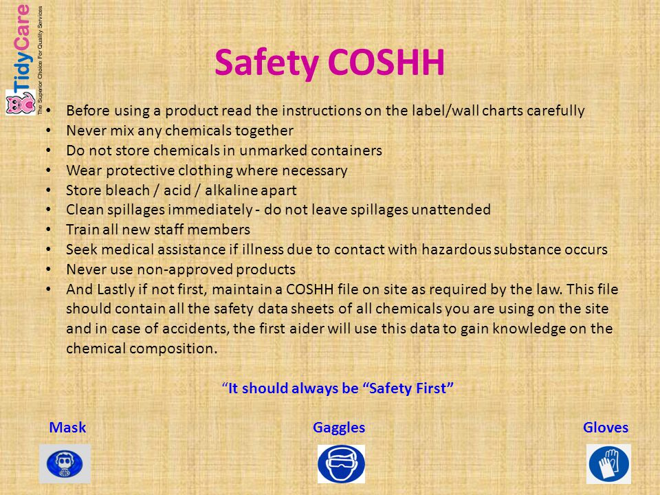 Safety COSHH Before using a product read the instructions on the label/wall charts carefully Never mix any chemicals together Do not store chemicals i