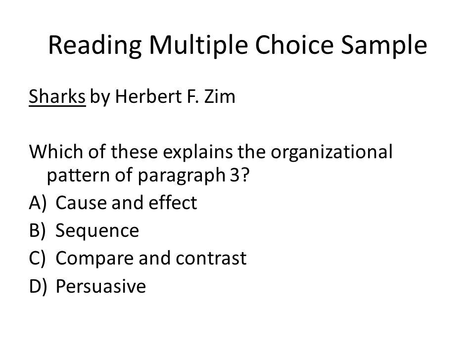 Reading Multiple Choice Sample Sharks by Herbert F. Zim Which of these explains the organizational pattern of paragraph 3? A)Cause and effect B)Sequen