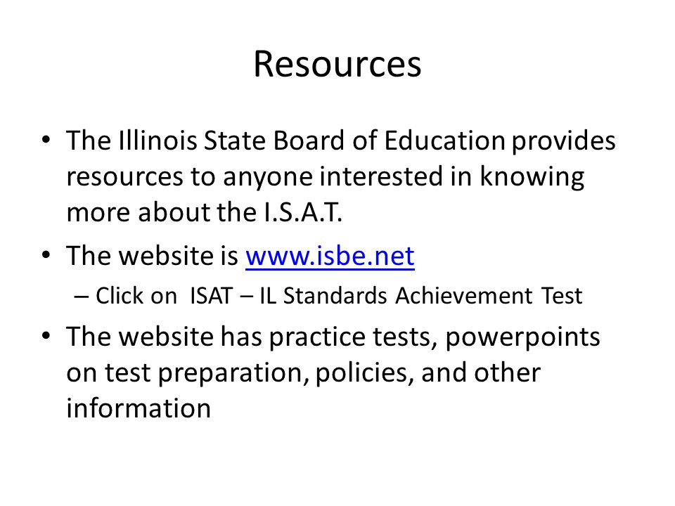 Resources The Illinois State Board of Education provides resources to anyone interested in knowing more about the I.S.A.T.