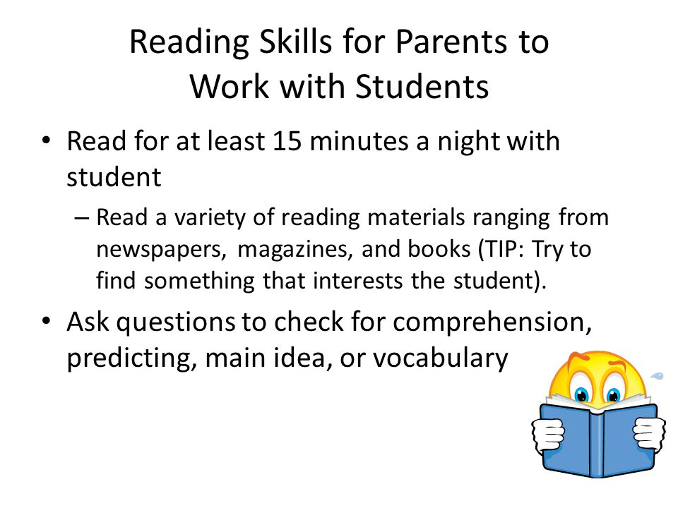 Reading Skills for Parents to Work with Students Read for at least 15 minutes a night with student – Read a variety of reading materials ranging from newspapers, magazines, and books (TIP: Try to find something that interests the student).