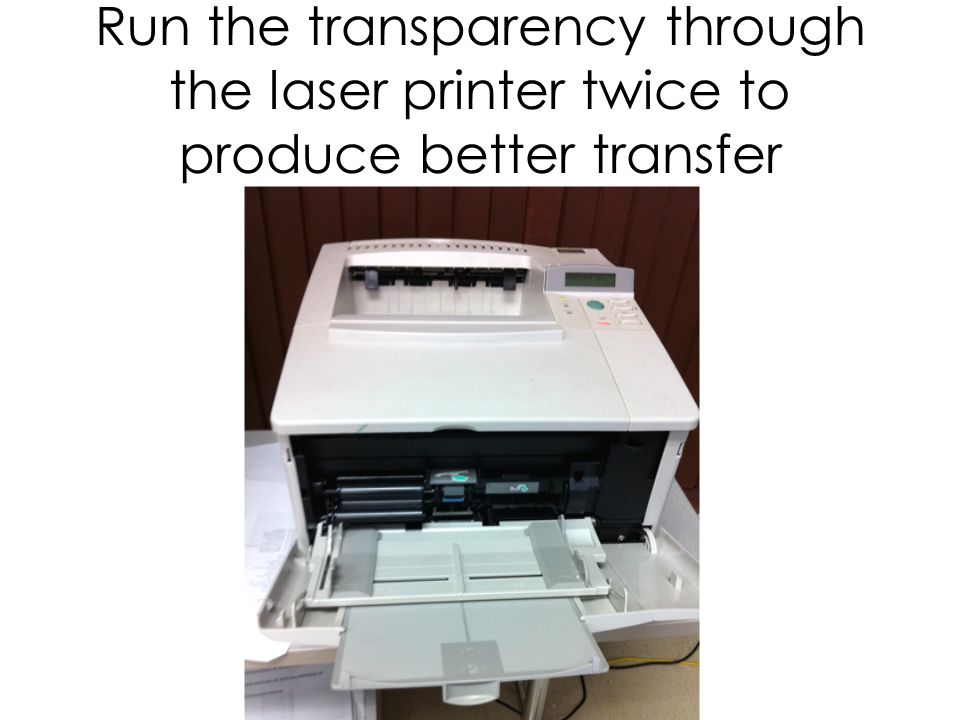 Run the transparency through the laser printer twice to produce better transfer