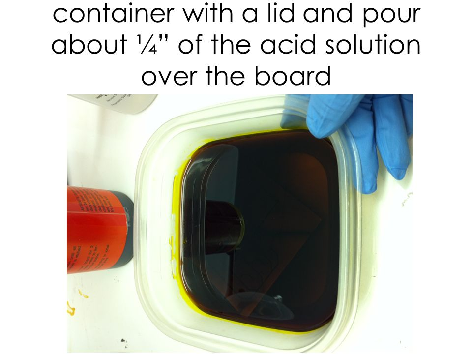 Place the printed board into a container with a lid and pour about ¼ of the acid solution over the board