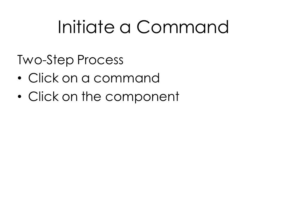 Initiate a Command Two-Step Process Click on a command Click on the component