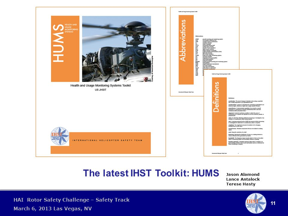 11 HAI Rotor Safety Challenge – Safety Track March 6, 2013 Las Vegas, NV The latest IHST Toolkit: HUMS Jason Alamond Lance Antalock Terese Hasty