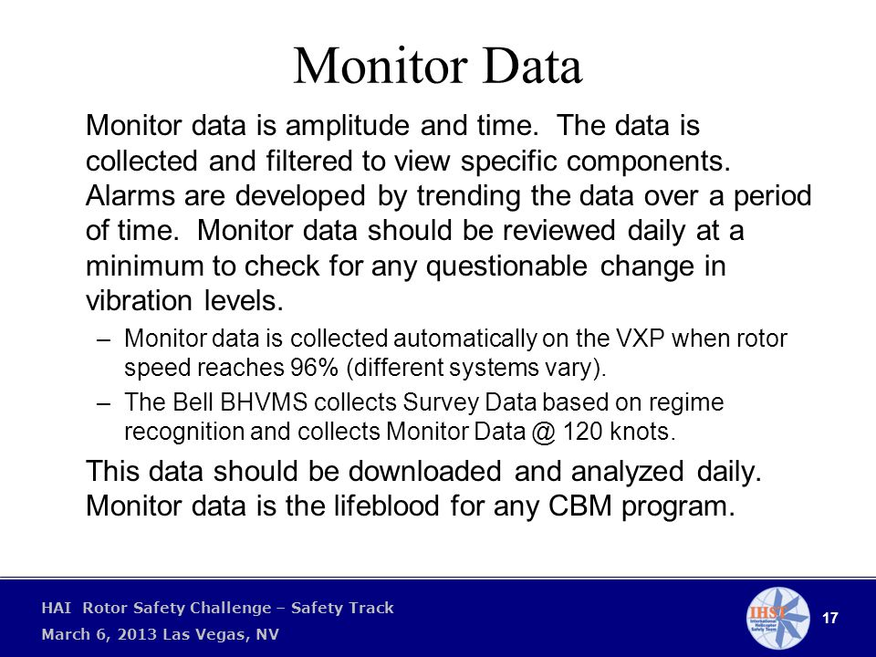17 HAI Rotor Safety Challenge – Safety Track March 6, 2013 Las Vegas, NV Monitor Data Monitor data is amplitude and time.