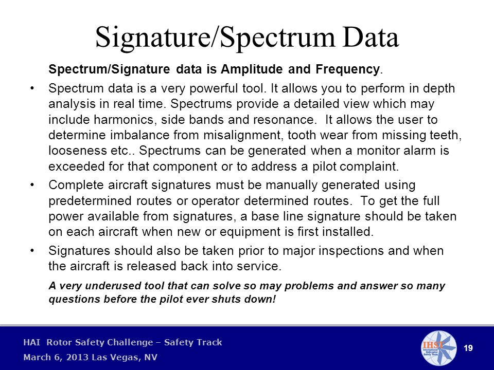 19 HAI Rotor Safety Challenge – Safety Track March 6, 2013 Las Vegas, NV Signature/Spectrum Data Spectrum/Signature data is Amplitude and Frequency.