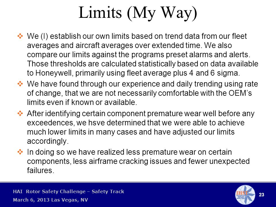 23 HAI Rotor Safety Challenge – Safety Track March 6, 2013 Las Vegas, NV Limits (My Way)  We (I) establish our own limits based on trend data from our fleet averages and aircraft averages over extended time.