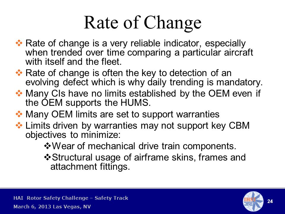 24 HAI Rotor Safety Challenge – Safety Track March 6, 2013 Las Vegas, NV Rate of Change  Rate of change is a very reliable indicator, especially when trended over time comparing a particular aircraft with itself and the fleet.
