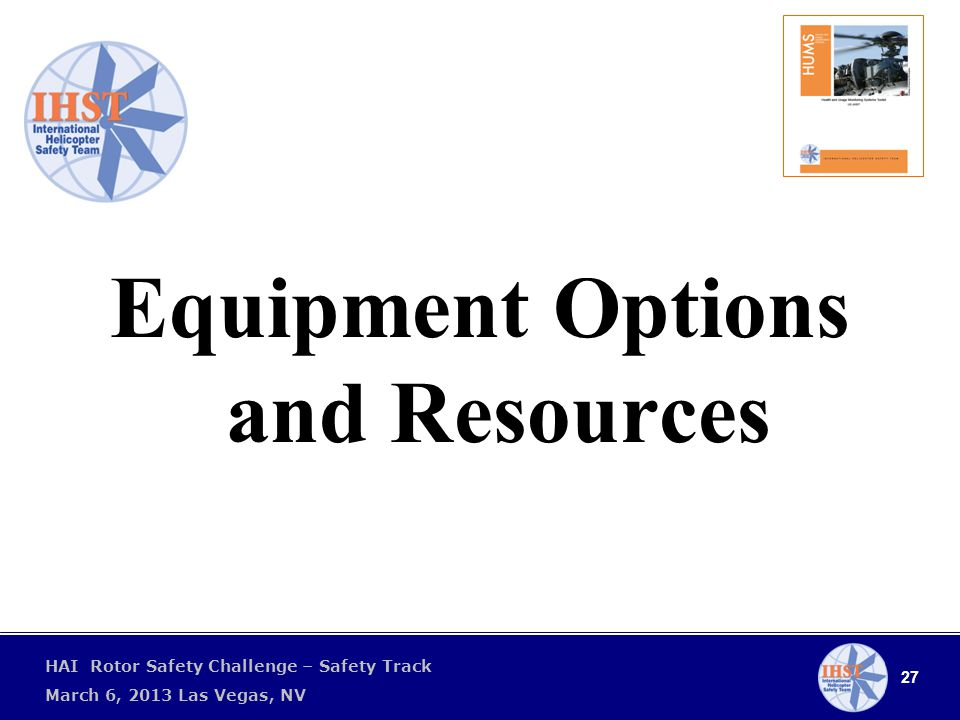27 HAI Rotor Safety Challenge – Safety Track March 6, 2013 Las Vegas, NV Equipment Options and Resources