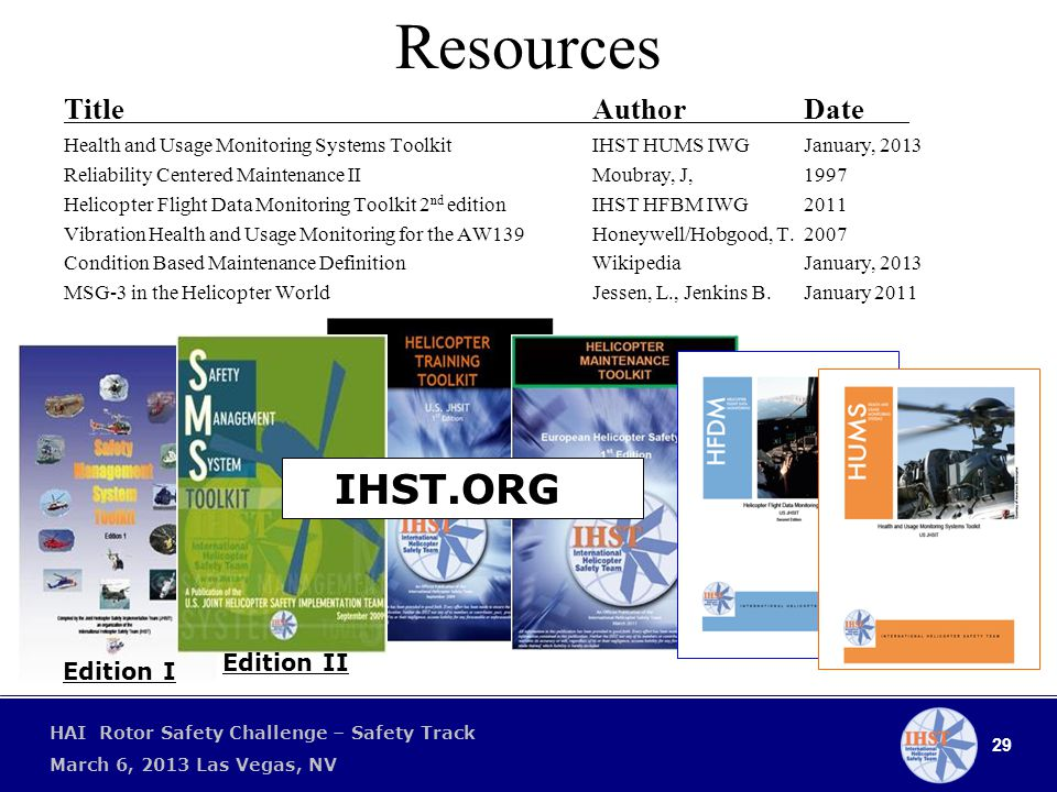 29 HAI Rotor Safety Challenge – Safety Track March 6, 2013 Las Vegas, NV Resources Title AuthorDate Health and Usage Monitoring Systems ToolkitIHST HUMS IWGJanuary, 2013 Reliability Centered Maintenance IIMoubray, J,1997 Helicopter Flight Data Monitoring Toolkit 2 nd editionIHST HFBM IWG2011 Vibration Health and Usage Monitoring for the AW139Honeywell/Hobgood, T.2007 Condition Based Maintenance DefinitionWikipedia January, 2013 MSG-3 in the Helicopter WorldJessen, L., Jenkins B.January 2011 Edition II Edition I IHST.ORG