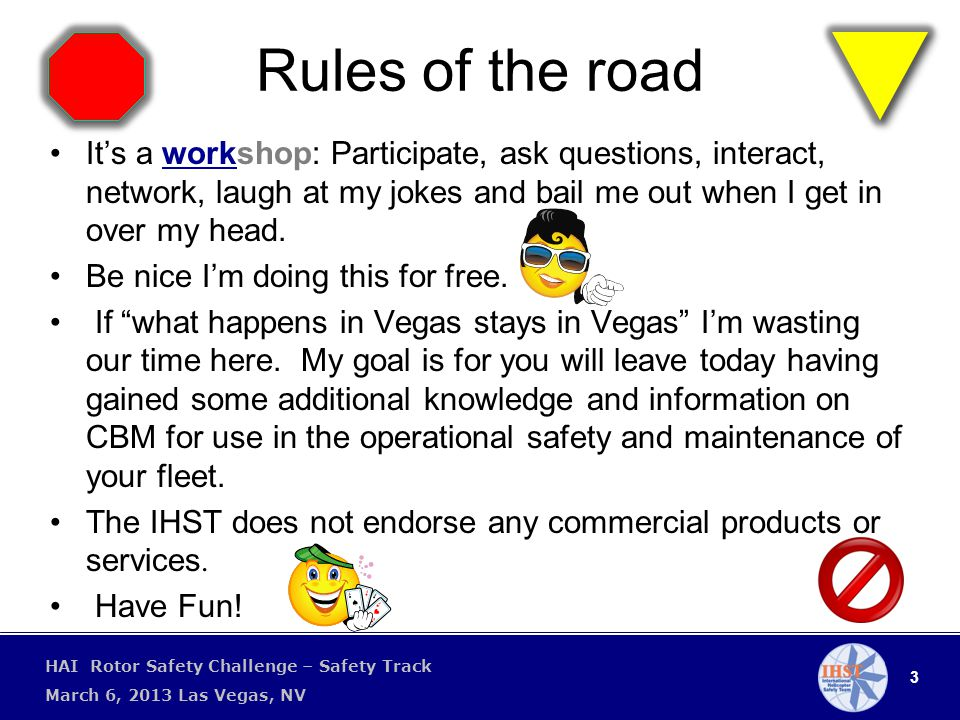 3 HAI Rotor Safety Challenge – Safety Track March 6, 2013 Las Vegas, NV Rules of the road It's a workshop: Participate, ask questions, interact, network, laugh at my jokes and bail me out when I get in over my head.