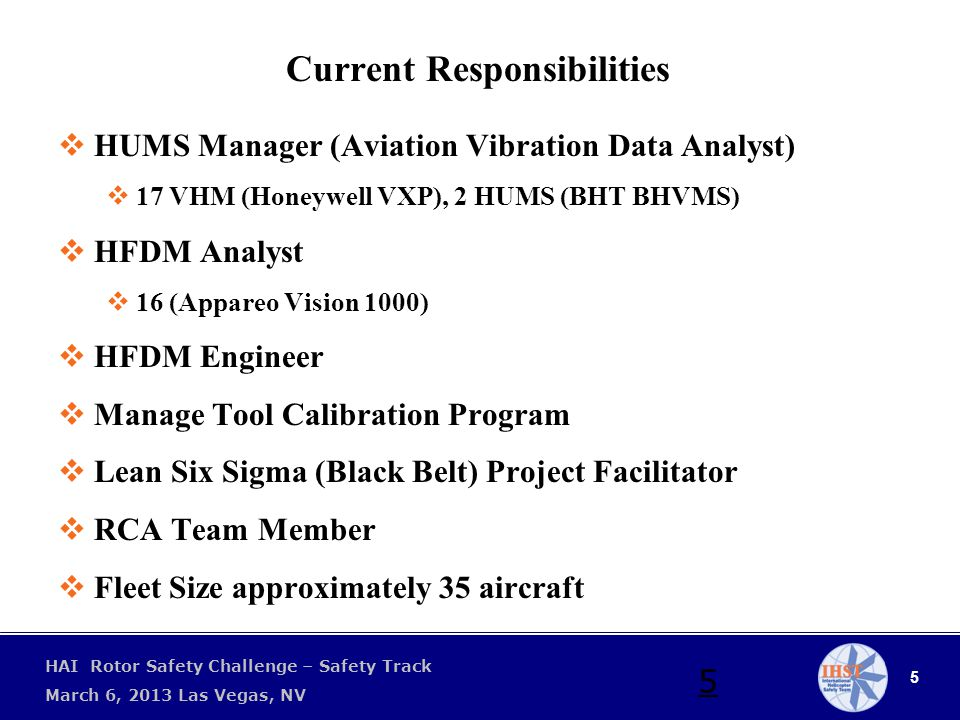 5 HAI Rotor Safety Challenge – Safety Track March 6, 2013 Las Vegas, NV 5 Current Responsibilities  HUMS Manager (Aviation Vibration Data Analyst)  17 VHM (Honeywell VXP), 2 HUMS (BHT BHVMS)  HFDM Analyst  16 (Appareo Vision 1000)  HFDM Engineer  Manage Tool Calibration Program  Lean Six Sigma (Black Belt) Project Facilitator  RCA Team Member  Fleet Size approximately 35 aircraft