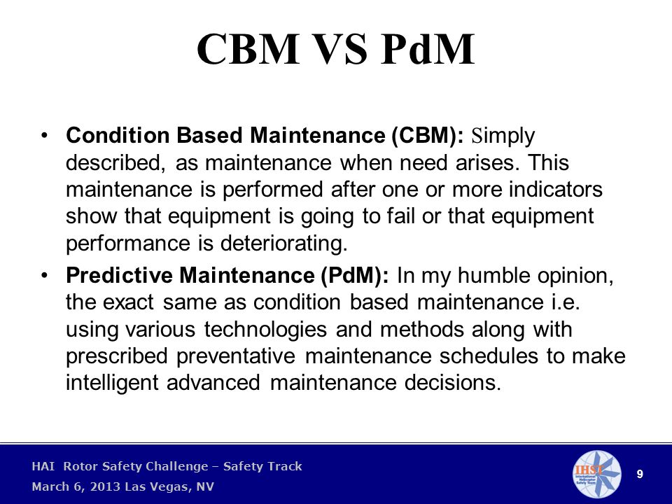 9 HAI Rotor Safety Challenge – Safety Track March 6, 2013 Las Vegas, NV CBM VS PdM Condition Based Maintenance (CBM): S imply described, as maintenance when need arises.