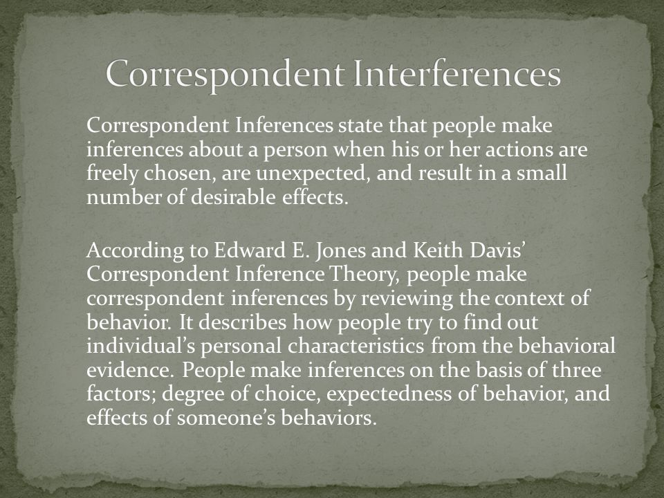 Correspondent Inferences state that people make inferences about a person when his or her actions are freely chosen, are unexpected, and result in a small number of desirable effects.