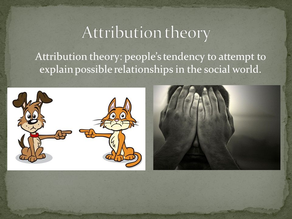 Attribution theory: people's tendency to attempt to explain possible relationships in the social world.