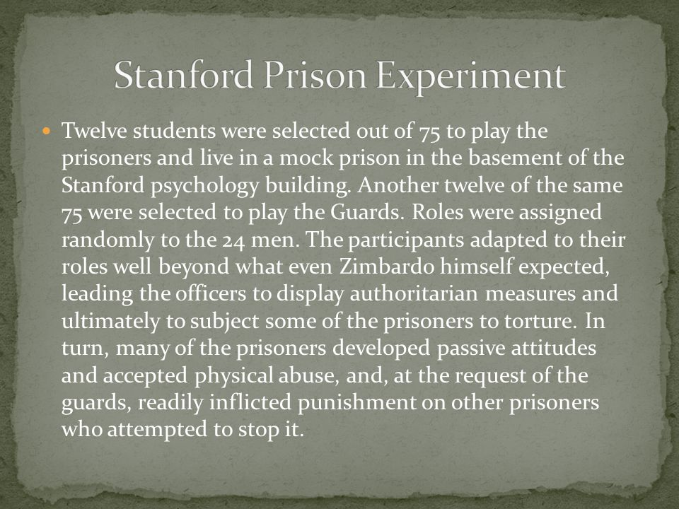 Twelve students were selected out of 75 to play the prisoners and live in a mock prison in the basement of the Stanford psychology building.