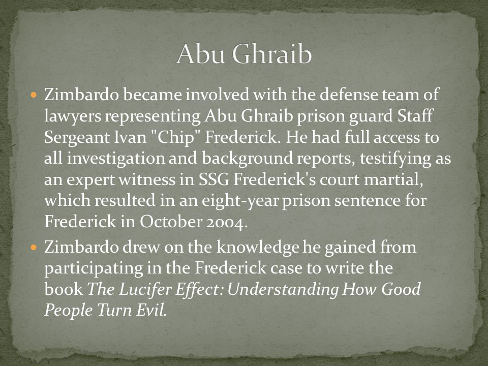 Zimbardo became involved with the defense team of lawyers representing Abu Ghraib prison guard Staff Sergeant Ivan Chip Frederick.
