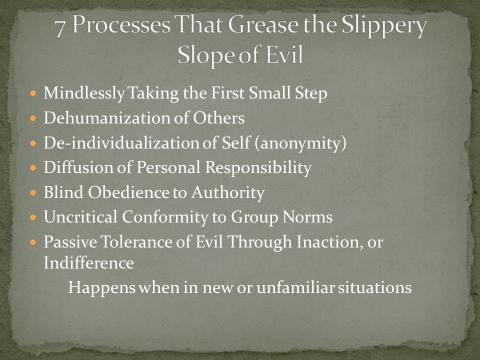 Mindlessly Taking the First Small Step Dehumanization of Others De-individualization of Self (anonymity) Diffusion of Personal Responsibility Blind Obedience to Authority Uncritical Conformity to Group Norms Passive Tolerance of Evil Through Inaction, or Indifference Happens when in new or unfamiliar situations