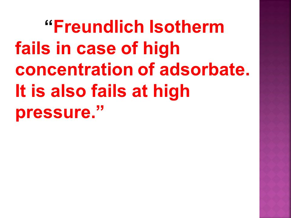 Freundlich Isotherm fails in case of high concentration of adsorbate.