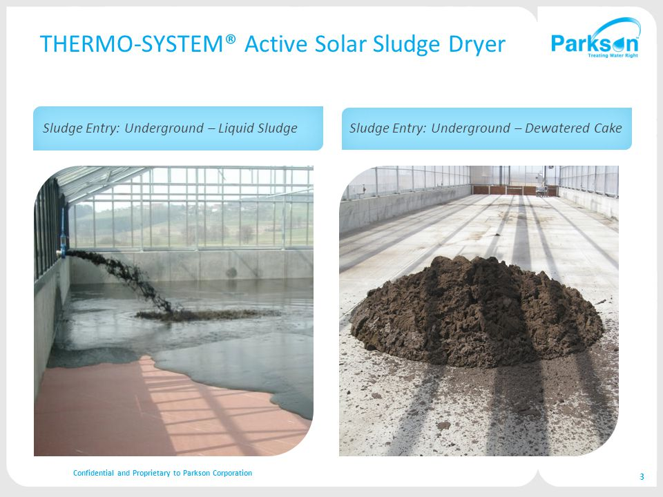 THERMO-SYSTEM® Active Solar Sludge Dryer Confidential and Proprietary to Parkson Corporation 3 Sludge Entry: Underground – Liquid SludgeSludge Entry: Underground – Dewatered Cake