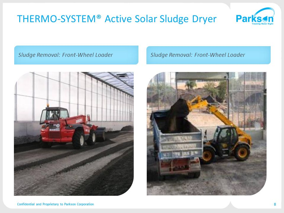 THERMO-SYSTEM® Active Solar Sludge Dryer Confidential and Proprietary to Parkson Corporation 8 Sludge Removal: Front-Wheel Loader
