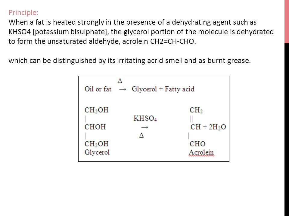 Principle: When a fat is heated strongly in the presence of a dehydrating agent such as KHSO4 [potassium bisulphate], the glycerol portion of the molecule is dehydrated to form the unsaturated aldehyde, acrolein CH2=CH-CHO.