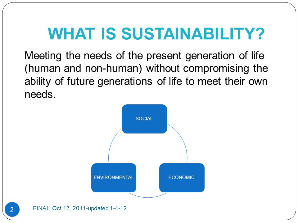 WHAT IS SUSTAINABILITY? Meeting the needs of the present generation of life (human and non-human) without compromising the ability of future generatio