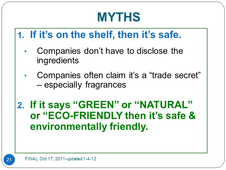 "21 MYTHS 1. If it's on the shelf, then it's safe. Companies don't have to disclose the ingredients Companies often claim it's a ""trade secret"" – espec"